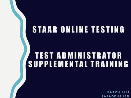MARCH 2015 PASADENA ISD STAAR ONLINE TESTING TEST ADMINISTRATOR SUPPLEMENTAL TRAINING.