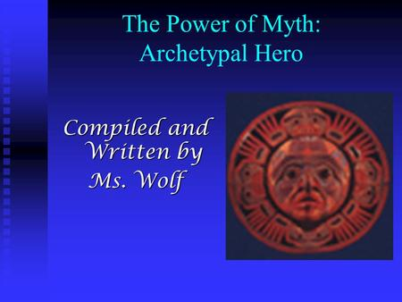 The Power of Myth: Archetypal Hero Compiled and Written by Ms. Wolf.