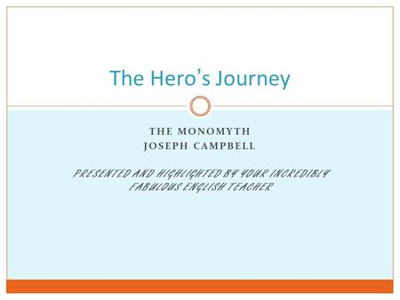 THE MONOMYTH JOSEPH CAMPBELL PRESENTED AND HIGHLIGHTED BY YOUR INCREDIBLY FABULOUS ENGLISH TEACHER The Hero's Journey.