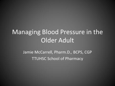Managing Blood Pressure in the Older Adult Jamie McCarrell, Pharm.D., BCPS, CGP TTUHSC School of Pharmacy.