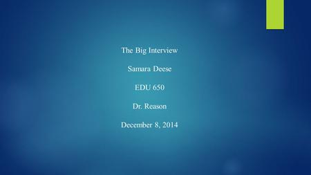 The Big Interview Samara Deese EDU 650 Dr. Reason December 8, 2014.
