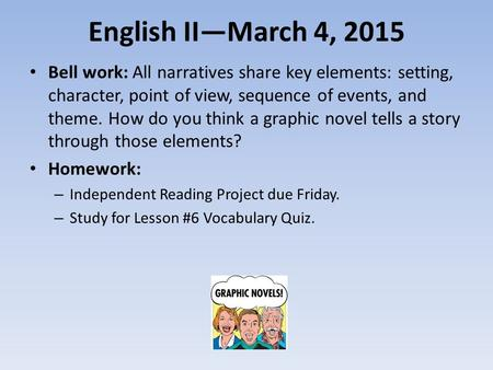 English II—March 4, 2015 Bell work: All narratives share key elements: setting, character, point of view, sequence of events, and theme. How do you think.