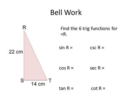 Bell Work Find the 6 trig functions for <R. sin R = csc R = cos R = sec R = tan R = cot R = R ST 22 cm 14 cm.