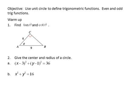 Objective: Use unit circle to define trigonometric functions. Even and odd trig functions. Warm up 1.Find and. 2.Give the center and radius of a circle.