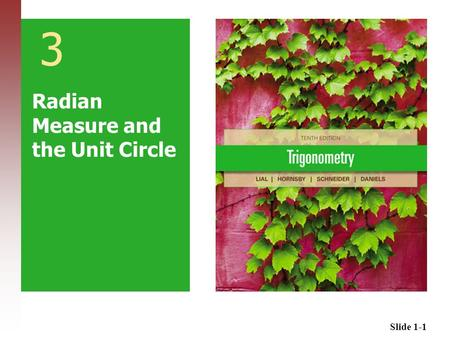 Slide 1-1 3 Radian Measure and the Unit Circle. Slide 1-2 3.1 Radian Measure 3.2 Applications of Radian Measure 3.3 The Unit Circle and Circular Functions.