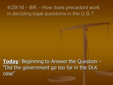 "4/29/16 – BR – How does precedent work in deciding legal questions in the U.S.? Today: Beginning to Answer the Question – ""Did the government go too far."