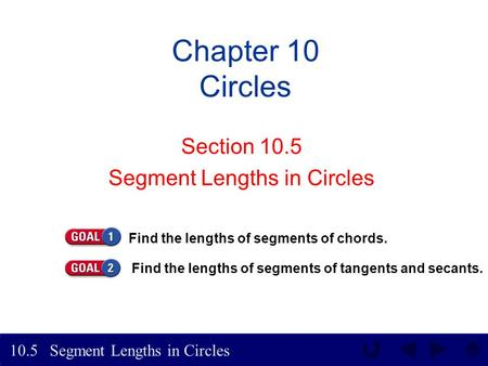 Segment Lengths in Circles 10.5 Chapter 10 Circles Section 10.5 Segment Lengths in Circles Find the lengths of segments of chords. Find the lengths of.