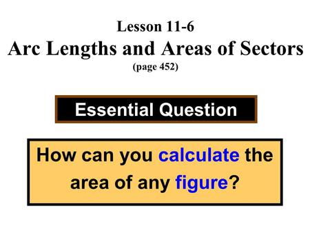 Lesson 11-6 Arc Lengths and Areas of Sectors (page 452) Essential Question How can you calculate the area of any figure?