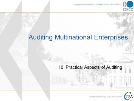 Centre for Tax Policy and Administration Organisation for Economic Co-operation and Development Auditing Multinational Enterprises 10. Practical Aspects.