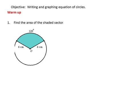 Objective: Writing and graphing equation of circles. Warm up 1.Find the area of the shaded sector.