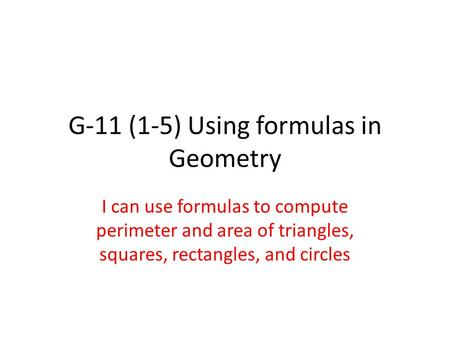 G-11 (1-5) Using formulas in Geometry I can use formulas to compute perimeter and area of triangles, squares, rectangles, and circles.
