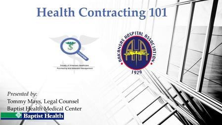 Presented by: Tommy Mays, Legal Counsel Baptist Health Medical Center Health Contracting 101.