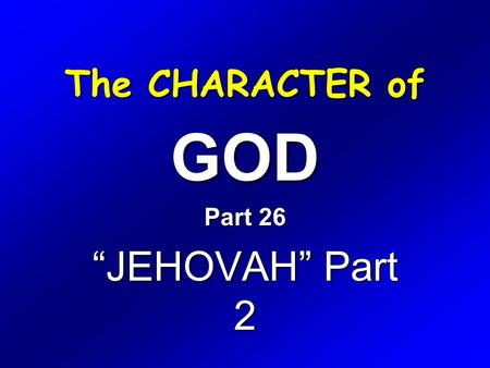 "The CHARACTER of GOD Part 26 ""JEHOVAH"" Part 2. Exodus 6 1 Then the LORD said unto Moses, Now shalt thou see what I will do to Pharaoh: for with a strong."