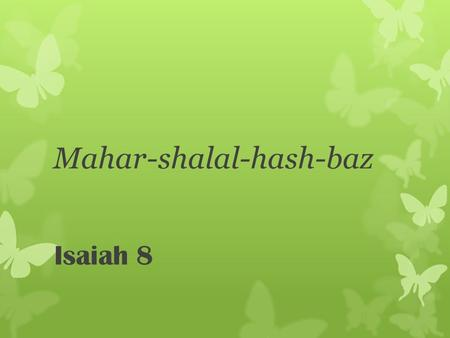 Mahar-shalal-hash-baz Isaiah 8. The coming Assyrian invasion against Syria and Israel. The invasion is announced by the naming of Isaiah's son ‎ Isaiah.
