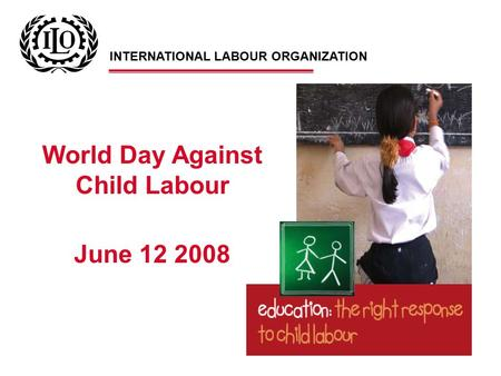 World Day Against Child Labour June 12 2008 INTERNATIONAL LABOUR ORGANIZATION.