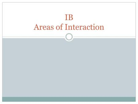 IB Areas of Interaction. Areas of Interaction Place learning in a context for the learners. Increase global awareness. Area of interaction is concerned.