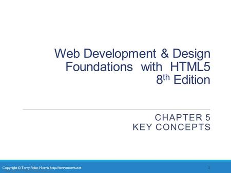 Copyright © Terry Felke-Morris  Web Development & Design Foundations with HTML5 8 th Edition CHAPTER 5 KEY CONCEPTS 1 Copyright ©
