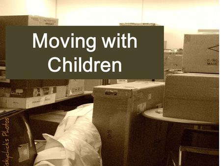 Moving with Children. Moving with Children Can Be Stressful Moving can be stressful.Moving can be stressful. It takes weeks, if not months, of planning,