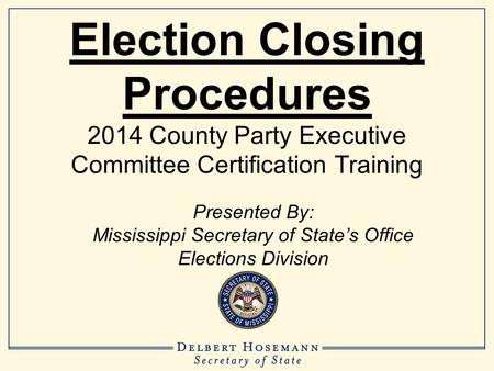 Election Closing Procedures 2014 County Party Executive Committee Certification Training Presented By: Mississippi Secretary of State's Office Elections.