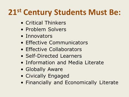 21 st Century Students Must Be: Critical Thinkers Problem Solvers Innovators Effective Communicators Effective Collaborators Self-Directed Learners Information.