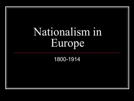 Nationalism in Europe 1800-1914. Where is this in the textbook? Chapter 10-Nationalism; Triumphs in Europe Page 328-356 Chapter Covers-Germany, Italy,