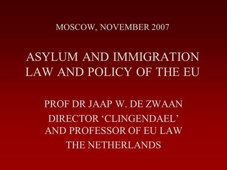 MOSCOW, NOVEMBER 2007 ASYLUM AND IMMIGRATION LAW AND POLICY OF THE EU PROF DR JAAP W. DE ZWAAN DIRECTOR 'CLINGENDAEL' AND PROFESSOR OF EU LAW THE NETHERLANDS.