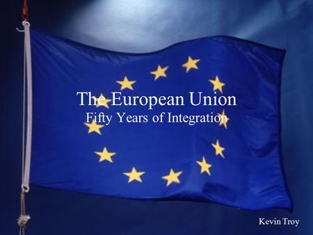 The European Union Fifty Years of Integration Kevin Troy.