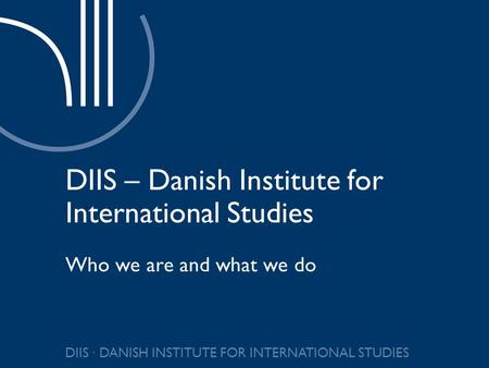 DIIS ∙ DANISH INSTITUTE FOR INTERNATIONAL STUDIES DIIS – Danish Institute for International Studies Who we are and what we do.