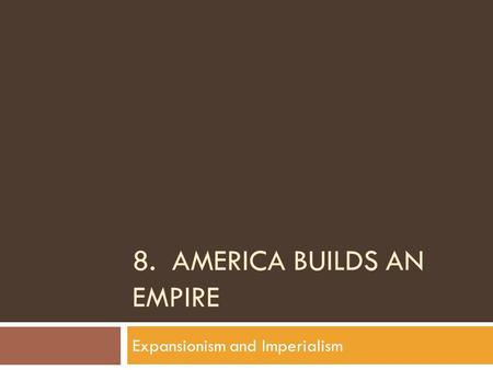 8. AMERICA BUILDS AN EMPIRE Expansionism and Imperialism.