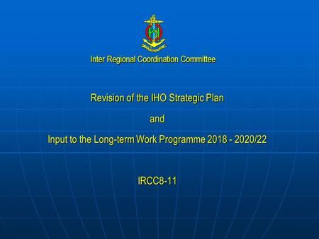 Inter Regional Coordination Committee Revision of the IHO Strategic Plan and Input to the Long-term Work Programme 2018 - 2020/22 IRCC8-11.