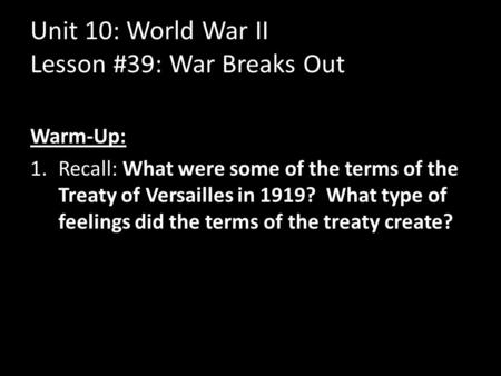 Unit 10: World War II Lesson #39: War Breaks Out Warm-Up: 1.Recall: What were some of the terms of the Treaty of Versailles in 1919? What type of feelings.