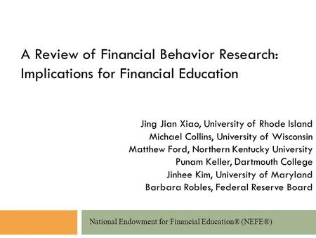 A Review of Financial Behavior Research: Implications for Financial Education National Endowment for Financial Education® (NEFE®) Jing Jian Xiao, University.