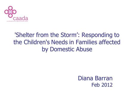 'Shelter from the Storm': Responding to the Children's Needs in Families affected by Domestic Abuse Diana Barran Feb 2012.