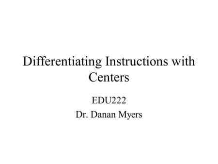 Differentiating Instructions with Centers EDU222 Dr. Danan Myers.