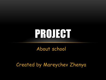 About school Created by Mareychev Zhenya PROJECT.
