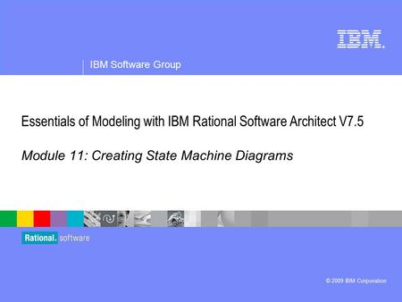 ® IBM Software Group © 2009 IBM Corporation Module 11: Creating State Machine Diagrams Essentials of Modeling with IBM Rational Software Architect V7.5.