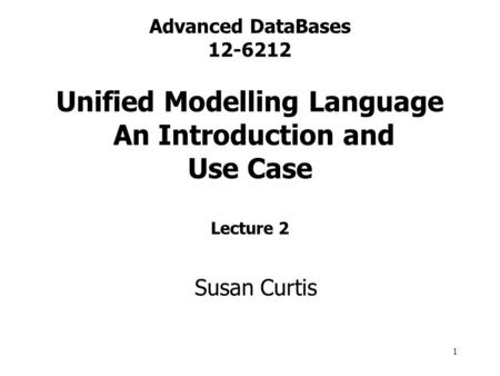 1 Advanced DataBases 12-6212 Unified Modelling Language An Introduction and Use Case Lecture 2 Susan Curtis.