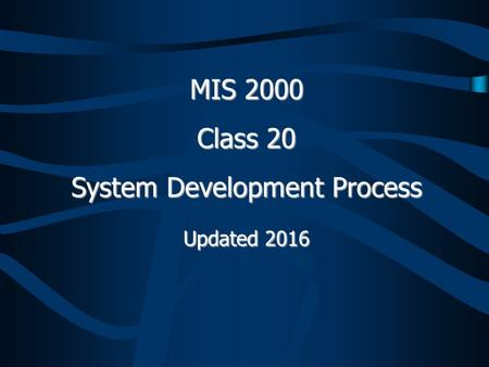 MIS 2000 Class 20 System Development Process Updated 2016.
