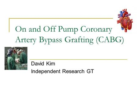 On and Off Pump Coronary Artery Bypass Grafting (CABG) David Kim Independent Research GT.