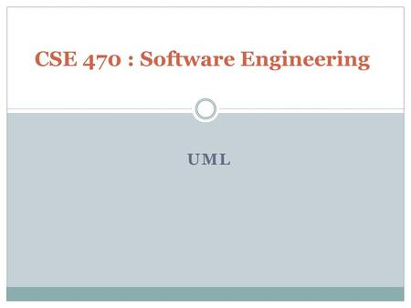 UML CSE 470 : Software Engineering. Unified Modeling Language UML is a modeling language to express and design documents, software –Particularly useful.