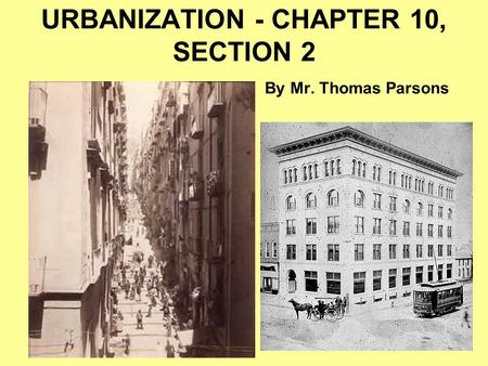 URBANIZATION - CHAPTER 10, SECTION 2 By Mr. Thomas Parsons.