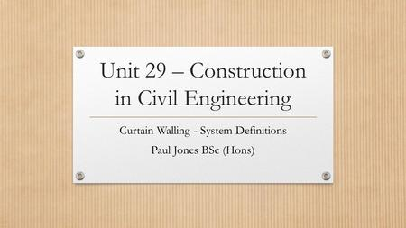 Unit 29 – Construction in Civil Engineering Curtain Walling - System Definitions Paul Jones BSc (Hons)