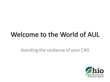 Welcome to the World of AUL Avoiding the voidance of your CNS.