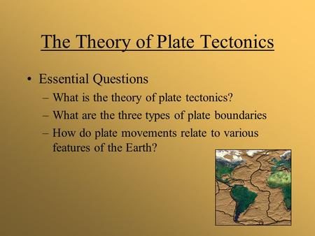 The Theory of Plate Tectonics Essential Questions –What is the theory of plate tectonics? –What are the three types of plate boundaries –How do plate movements.