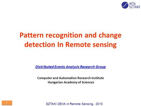 SZTAKI DEVA in Remote Sensing, 2010 1 1 Pattern recognition and change detection In Remote sensing Distributed Events Analysis Research Group Computer.