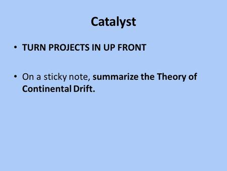 Catalyst TURN PROJECTS IN UP FRONT On a sticky note, summarize the Theory of Continental Drift.