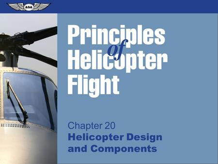 © 2009 Aviation Supplies & Academics, Inc. All Rights Reserved. Principles of Helicopter Flight Chapter 20 Helicopter Design and Components.