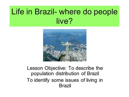 Life in Brazil- where do people live? Lesson Objective: To describe the population distribution of Brazil To identify some issues of living in Brazil.