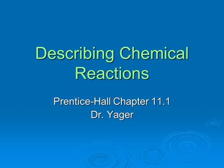 Describing Chemical Reactions Prentice-Hall Chapter 11.1 Dr. Yager.