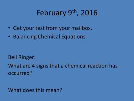 February 9 th, 2016 Get your test from your mailbox. Balancing Chemical Equations Bell Ringer: What are 4 signs that a chemical reaction has occurred?